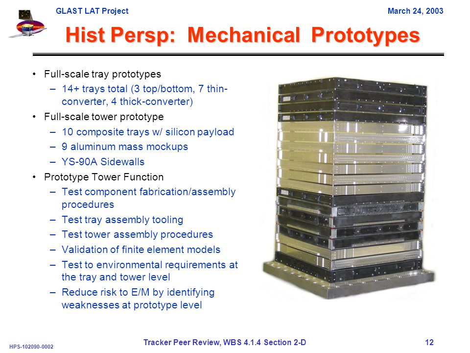GLAST LAT ProjectMarch 24, 2003 HPS-102090-0002 Tracker Peer Review, WBS 4.1.4 Section 2-D 12 Hist Persp: Mechanical Prototypes Full-scale tray prototypes –14+ trays total (3 top/bottom, 7 thin- converter, 4 thick-converter) Full-scale tower prototype –10 composite trays w/ silicon payload –9 aluminum mass mockups –YS-90A Sidewalls Prototype Tower Function –Test component fabrication/assembly procedures –Test tray assembly tooling –Test tower assembly procedures –Validation of finite element models –Test to environmental requirements at the tray and tower level –Reduce risk to E/M by identifying weaknesses at prototype level
