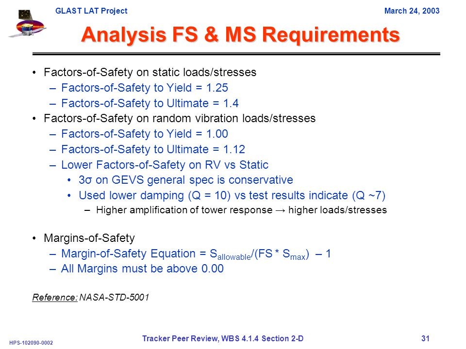 GLAST LAT ProjectMarch 24, 2003 HPS-102090-0002 Tracker Peer Review, WBS 4.1.4 Section 2-D 31 Analysis FS & MS Requirements Factors-of-Safety on static loads/stresses –Factors-of-Safety to Yield = 1.25 –Factors-of-Safety to Ultimate = 1.4 Factors-of-Safety on random vibration loads/stresses –Factors-of-Safety to Yield = 1.00 –Factors-of-Safety to Ultimate = 1.12 –Lower Factors-of-Safety on RV vs Static 3σ on GEVS general spec is conservative Used lower damping (Q = 10) vs test results indicate (Q ~7) –Higher amplification of tower response → higher loads/stresses Margins-of-Safety –Margin-of-Safety Equation = S allowable /(FS * S max ) – 1 –All Margins must be above 0.00 Reference: NASA-STD-5001
