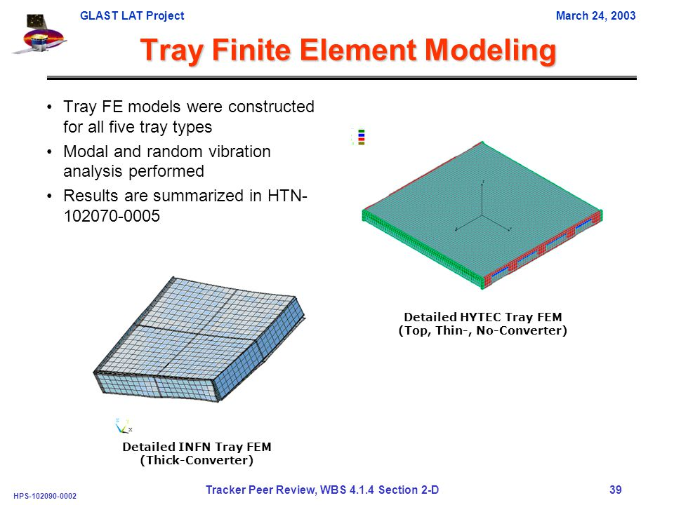 GLAST LAT ProjectMarch 24, 2003 HPS-102090-0002 Tracker Peer Review, WBS 4.1.4 Section 2-D 39 Tray Finite Element Modeling Tray FE models were constructed for all five tray types Modal and random vibration analysis performed Results are summarized in HTN- 102070-0005 Detailed HYTEC Tray FEM (Top, Thin-, No-Converter) Detailed INFN Tray FEM (Thick-Converter)