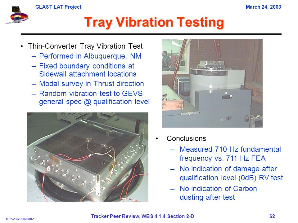GLAST LAT ProjectMarch 24, 2003 HPS-102090-0002 Tracker Peer Review, WBS 4.1.4 Section 2-D 62 Tray Vibration Testing Thin-Converter Tray Vibration Test –Performed in Albuquerque, NM –Fixed boundary conditions at Sidewall attachment locations –Modal survey in Thrust direction –Random vibration test to GEVS general spec @ qualification level Conclusions –Measured 710 Hz fundamental frequency vs.