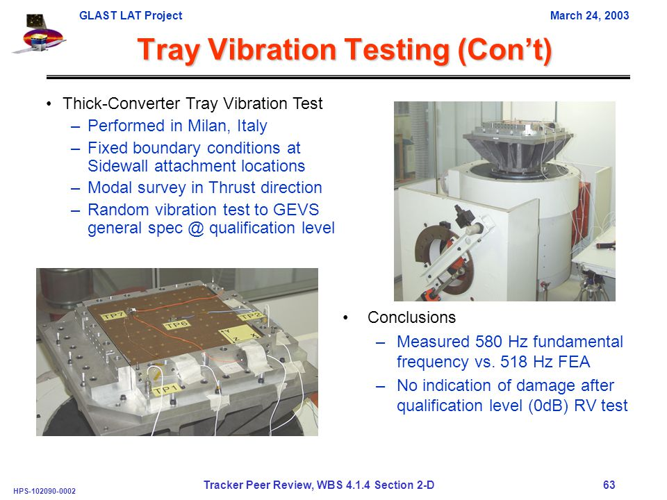 GLAST LAT ProjectMarch 24, 2003 HPS-102090-0002 Tracker Peer Review, WBS 4.1.4 Section 2-D 63 Thick-Converter Tray Vibration Test –Performed in Milan, Italy –Fixed boundary conditions at Sidewall attachment locations –Modal survey in Thrust direction –Random vibration test to GEVS general spec @ qualification level Tray Vibration Testing (Con't) Conclusions –Measured 580 Hz fundamental frequency vs.
