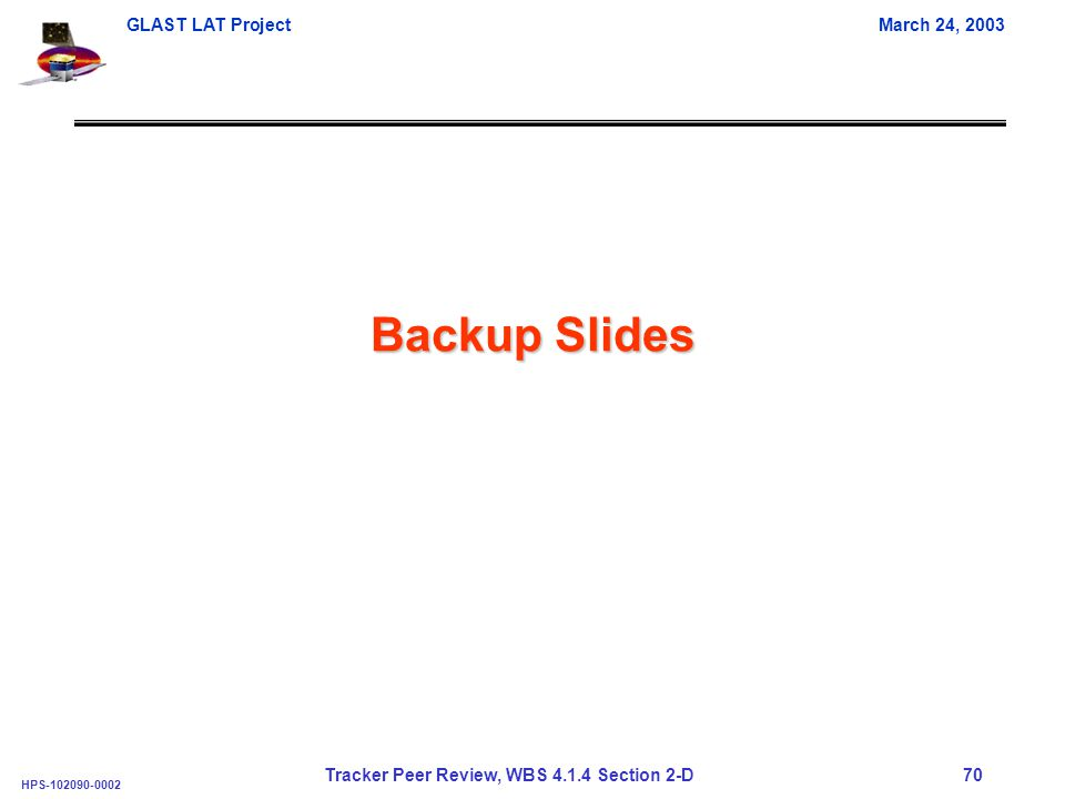GLAST LAT ProjectMarch 24, 2003 HPS-102090-0002 Tracker Peer Review, WBS 4.1.4 Section 2-D 70 Backup Slides