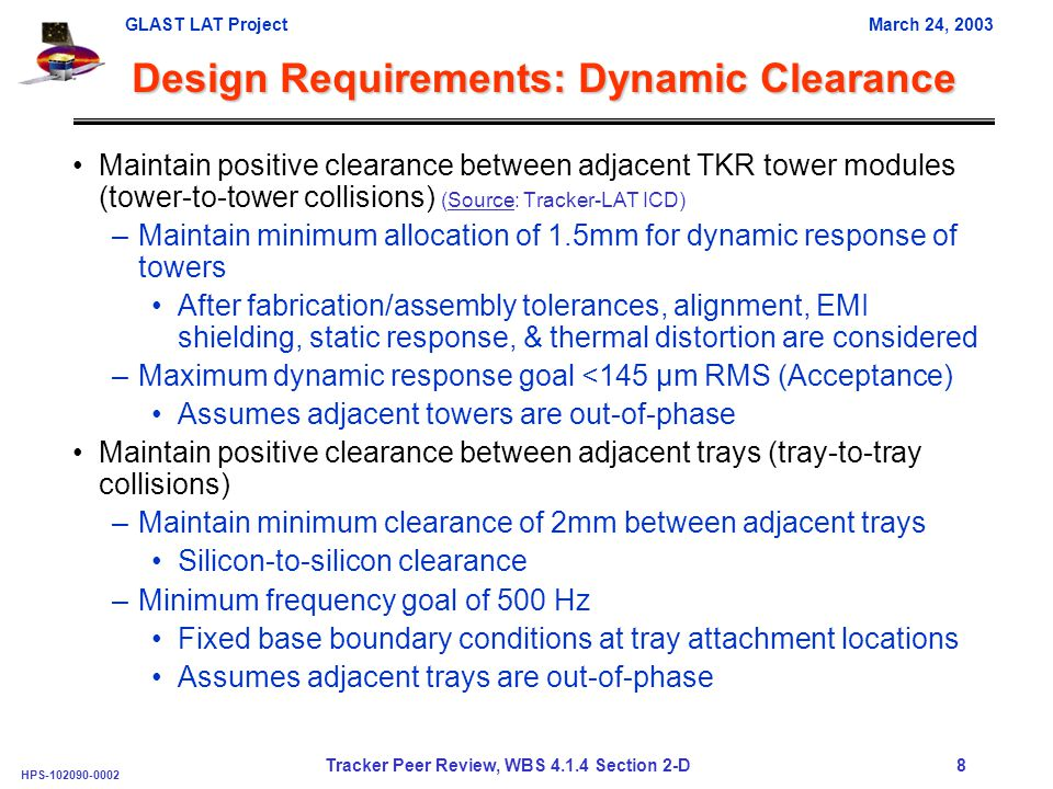 GLAST LAT ProjectMarch 24, 2003 HPS-102090-0002 Tracker Peer Review, WBS 4.1.4 Section 2-D 8 Design Requirements: Dynamic Clearance Maintain positive clearance between adjacent TKR tower modules (tower-to-tower collisions) (Source: Tracker-LAT ICD) –Maintain minimum allocation of 1.5mm for dynamic response of towers After fabrication/assembly tolerances, alignment, EMI shielding, static response, & thermal distortion are considered –Maximum dynamic response goal <145 µm RMS (Acceptance) Assumes adjacent towers are out-of-phase Maintain positive clearance between adjacent trays (tray-to-tray collisions) –Maintain minimum clearance of 2mm between adjacent trays Silicon-to-silicon clearance –Minimum frequency goal of 500 Hz Fixed base boundary conditions at tray attachment locations Assumes adjacent trays are out-of-phase