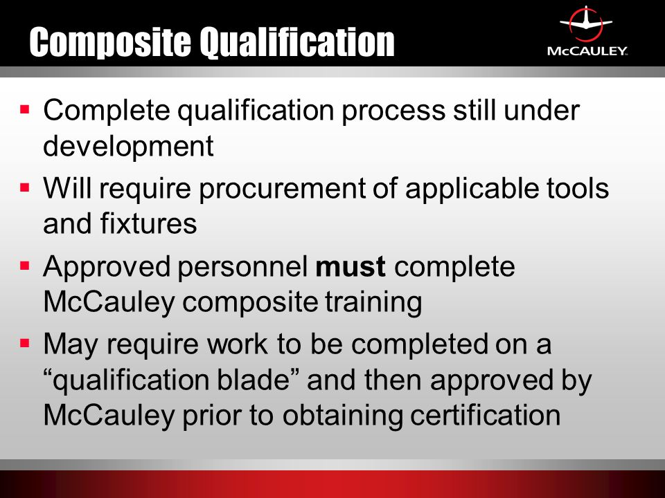 Composite Qualification  Complete qualification process still under development  Will require procurement of applicable tools and fixtures  Approved personnel must complete McCauley composite training  May require work to be completed on a qualification blade and then approved by McCauley prior to obtaining certification