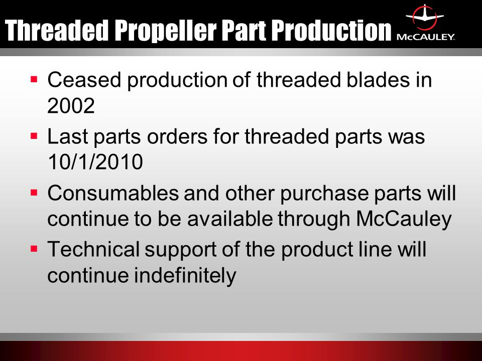 Threaded Propeller Part Production  Ceased production of threaded blades in 2002  Last parts orders for threaded parts was 10/1/2010  Consumables a