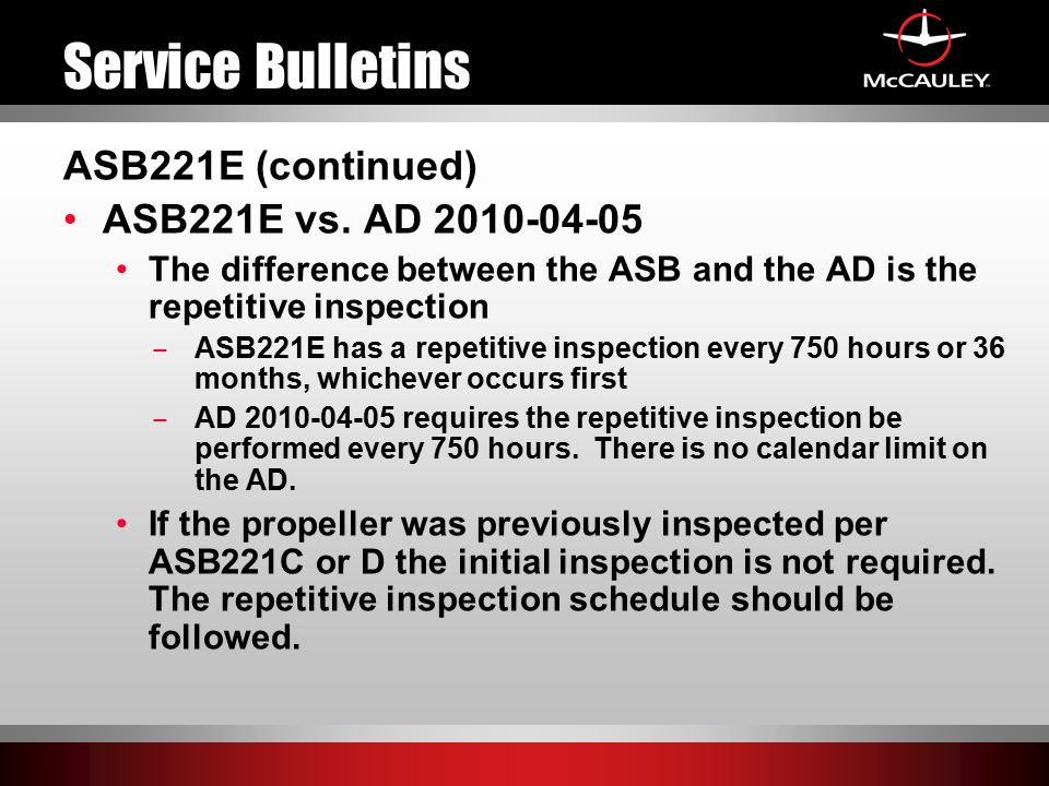 Service Bulletins ASB221E (continued) ASB221E vs. AD 2010-04-05 The difference between the ASB and the AD is the repetitive inspection ̶ ASB221E has a