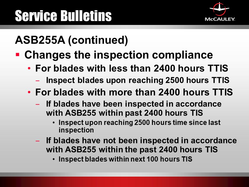 Service Bulletins ASB255A (continued)  Changes the inspection compliance For blades with less than 2400 hours TTIS ̶ Inspect blades upon reaching 2500 hours TTIS For blades with more than 2400 hours TTIS ̶ If blades have been inspected in accordance with ASB255 within past 2400 hours TIS Inspect upon reaching 2500 hours time since last inspection ̶ If blades have not been inspected in accordance with ASB255 within the past 2400 hours TIS Inspect blades within next 100 hours TIS