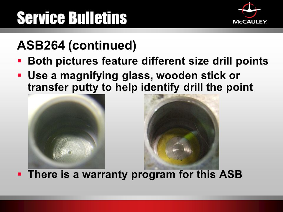 Service Bulletins ASB264 (continued)  Both pictures feature different size drill points  Use a magnifying glass, wooden stick or transfer putty to help identify drill the point  There is a warranty program for this ASB