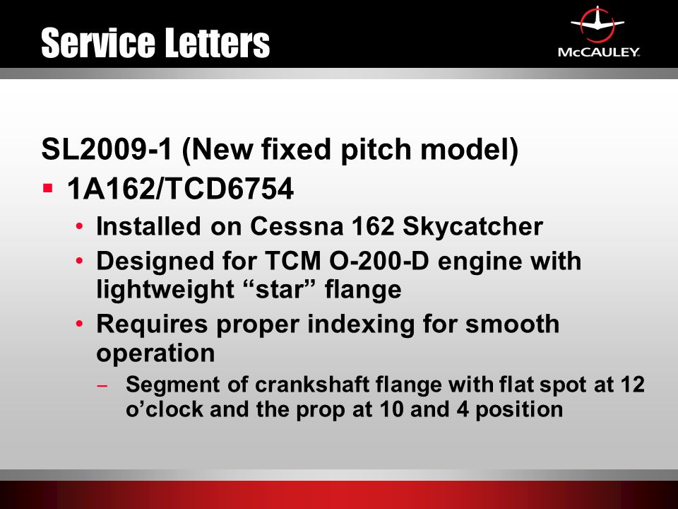 Service Letters SL2009-1 (New fixed pitch model)  1A162/TCD6754 Installed on Cessna 162 Skycatcher Designed for TCM O-200-D engine with lightweight star flange Requires proper indexing for smooth operation ̶ Segment of crankshaft flange with flat spot at 12 o'clock and the prop at 10 and 4 position