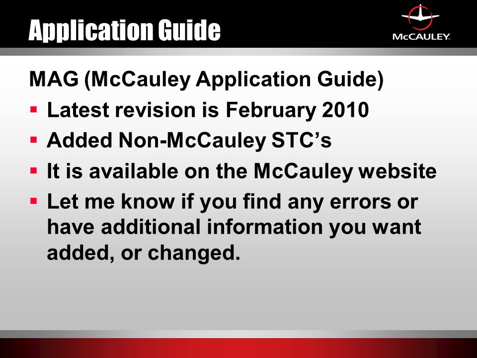 Application Guide MAG (McCauley Application Guide)  Latest revision is February 2010  Added Non-McCauley STC's  It is available on the McCauley website  Let me know if you find any errors or have additional information you want added, or changed.