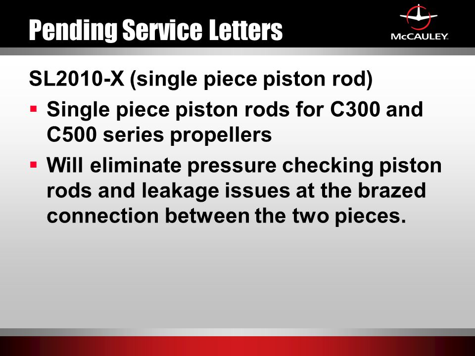 Pending Service Letters SL2010-X (single piece piston rod)  Single piece piston rods for C300 and C500 series propellers  Will eliminate pressure ch