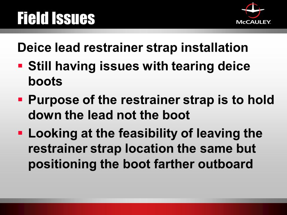 Field Issues Deice lead restrainer strap installation  Still having issues with tearing deice boots  Purpose of the restrainer strap is to hold down the lead not the boot  Looking at the feasibility of leaving the restrainer strap location the same but positioning the boot farther outboard