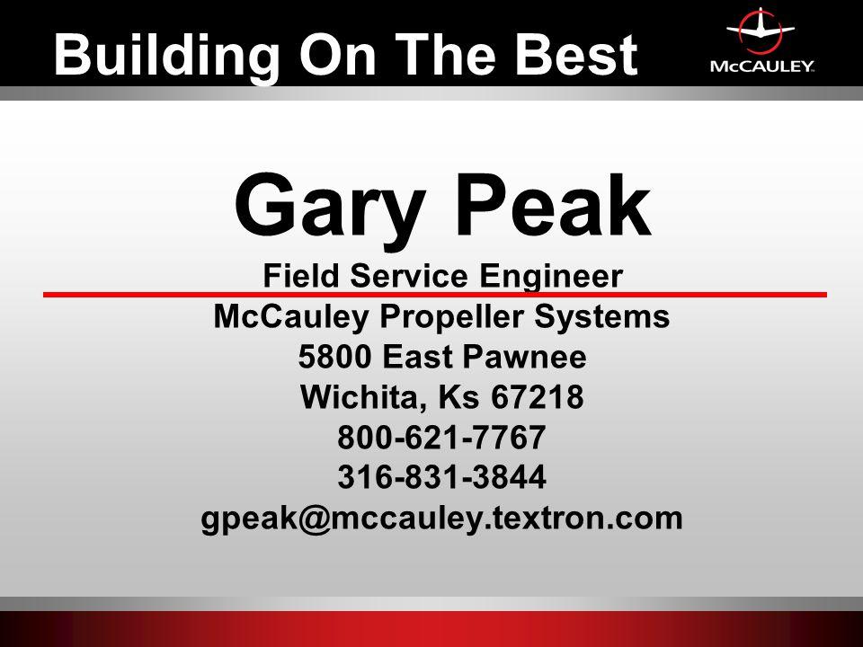 Gary Peak Field Service Engineer McCauley Propeller Systems 5800 East Pawnee Wichita, Ks 67218 800-621-7767 316-831-3844 gpeak@mccauley.textron.com Building On The Best