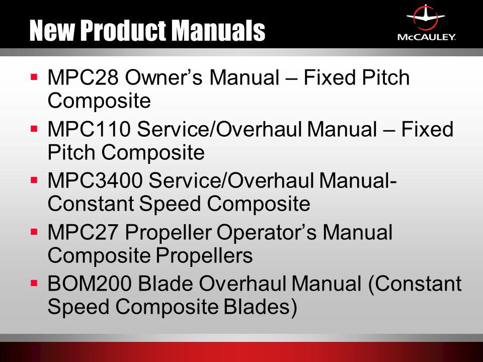 New Product Manuals  MPC28 Owner's Manual – Fixed Pitch Composite  MPC110 Service/Overhaul Manual – Fixed Pitch Composite  MPC3400 Service/Overhaul Manual- Constant Speed Composite  MPC27 Propeller Operator's Manual Composite Propellers  BOM200 Blade Overhaul Manual (Constant Speed Composite Blades)