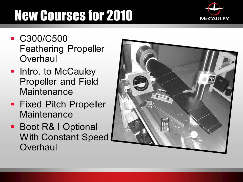 New Courses for 2010  C300/C500 Feathering Propeller Overhaul  Intro. to McCauley Propeller and Field Maintenance  Fixed Pitch Propeller Maintenanc
