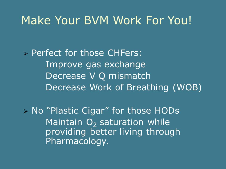 Respect Your BVM 1. Delivers 100% O 2 2. Every Engine has one 3. Your very own CPAP 4. 1600ml of 0 2 at your finger tips 5. EMT + BVM = adjustable ven