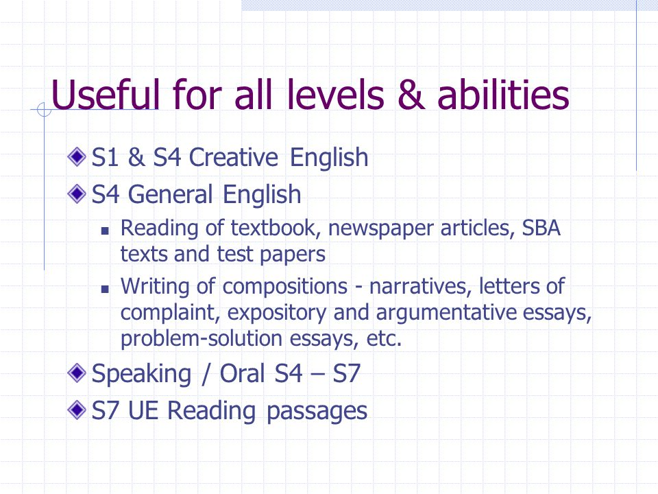 Useful for all levels & abilities S1 & S4 Creative English S4 General English Reading of textbook, newspaper articles, SBA texts and test papers Writing of compositions - narratives, letters of complaint, expository and argumentative essays, problem-solution essays, etc.