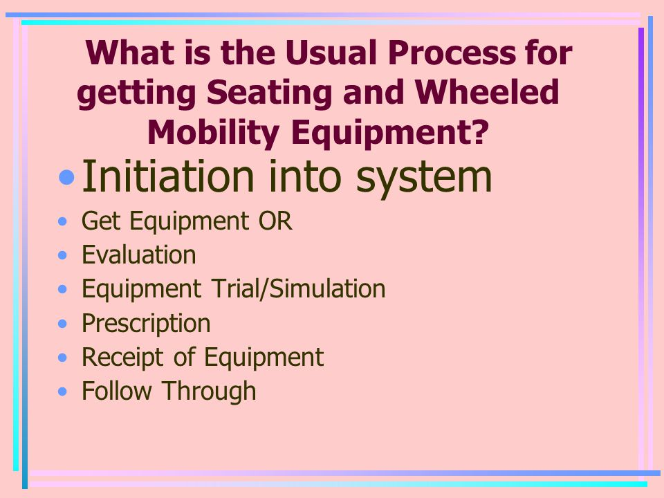 What is the Usual Process for getting Seating and Wheeled Mobility Equipment? Initiation into system Get Equipment OR Evaluation Equipment Trial/Simul