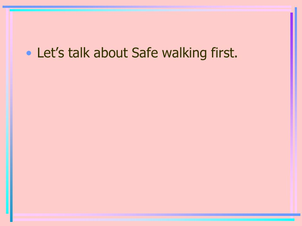 Let's talk about Safe walking first.