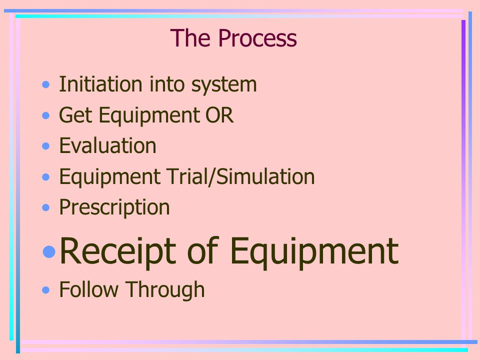 The Process Initiation into system Get Equipment OR Evaluation Equipment Trial/Simulation Prescription Receipt of Equipment Follow Through