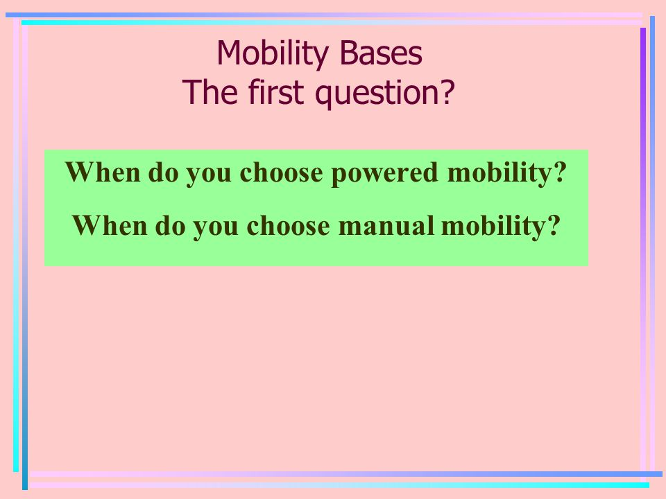 Mobility Bases The first question? When do you choose powered mobility? When do you choose manual mobility?