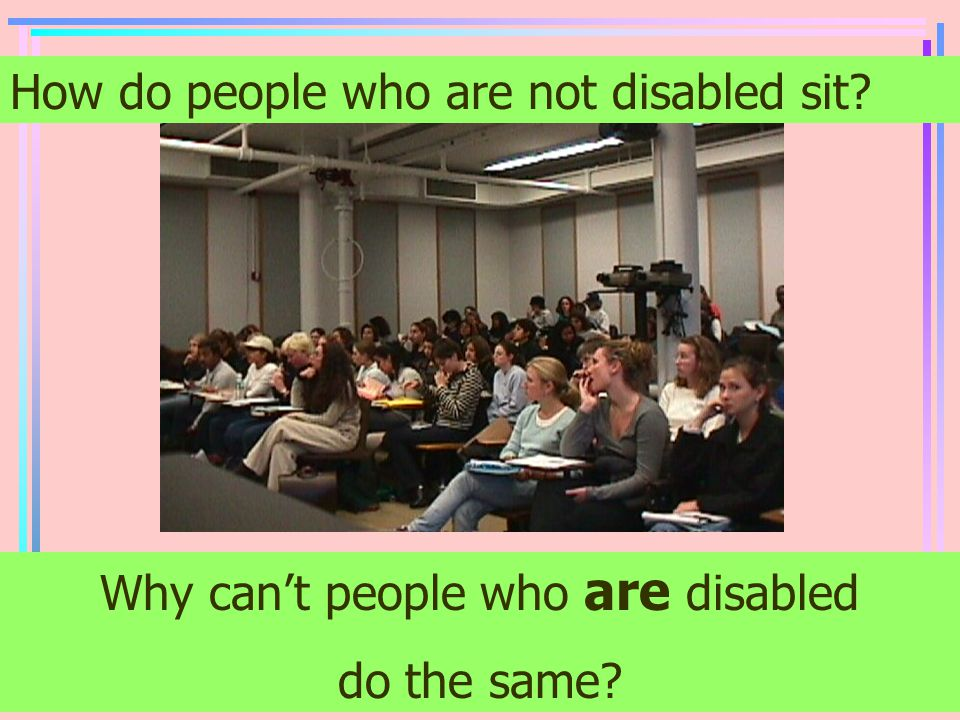 How do people who are not disabled sit? Why can't people who are disabled do the same?
