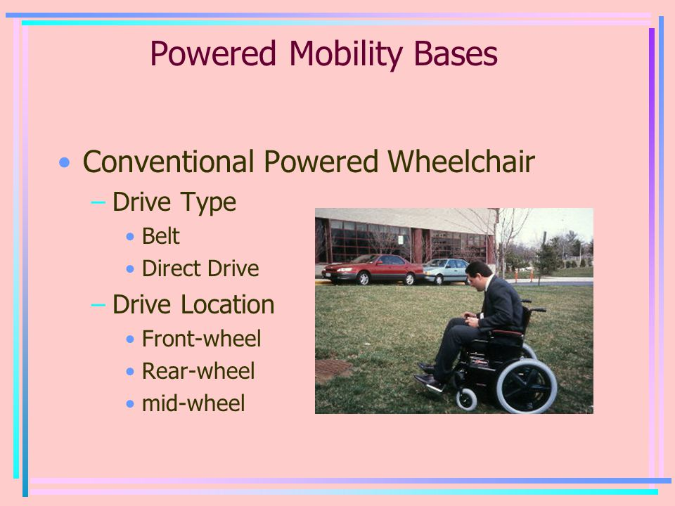 Powered Mobility Bases Conventional Powered Wheelchair –Drive Type Belt Direct Drive –Drive Location Front-wheel Rear-wheel mid-wheel