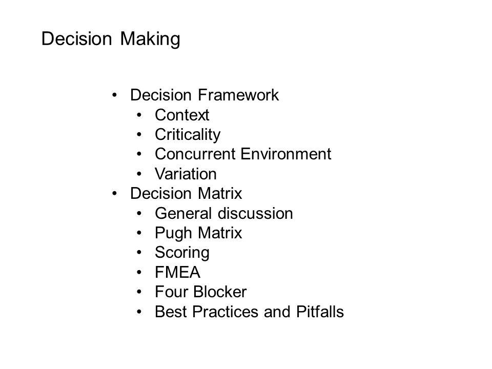 Decision Making Decision Framework Context Criticality Concurrent Environment Variation Decision Matrix General discussion Pugh Matrix Scoring FMEA Four Blocker Best Practices and Pitfalls