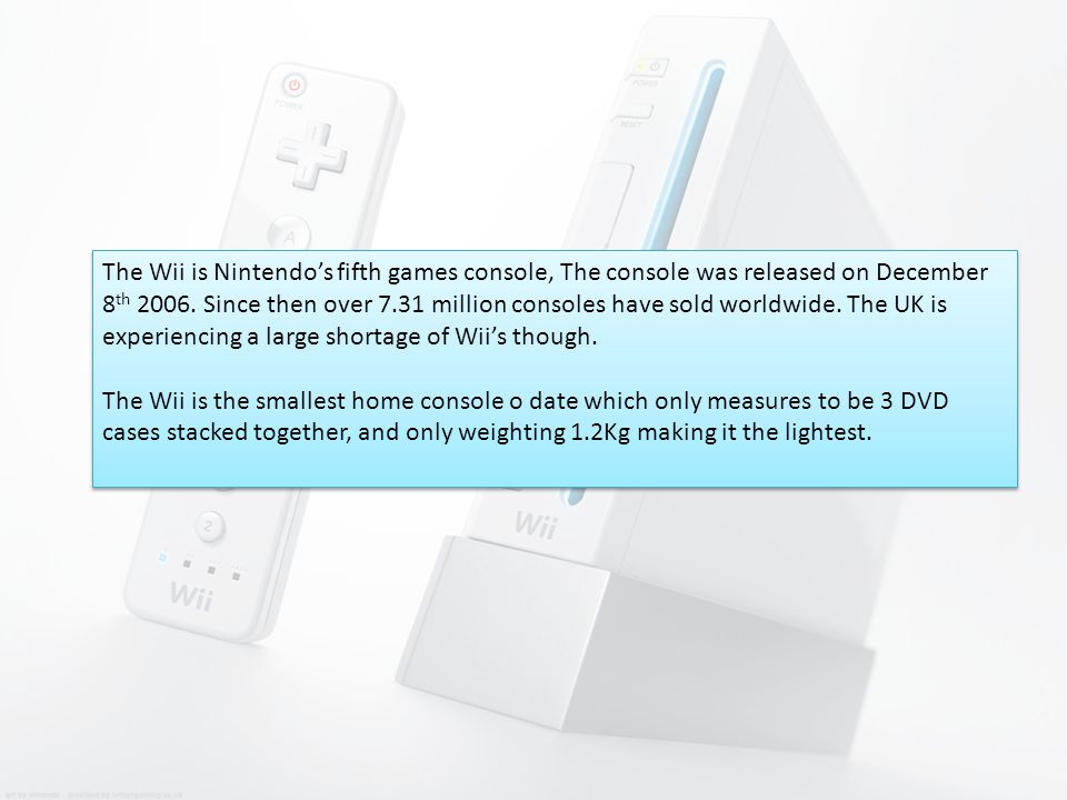 The Wii is Nintendo's fifth games console, The console was released on December 8 th 2006.