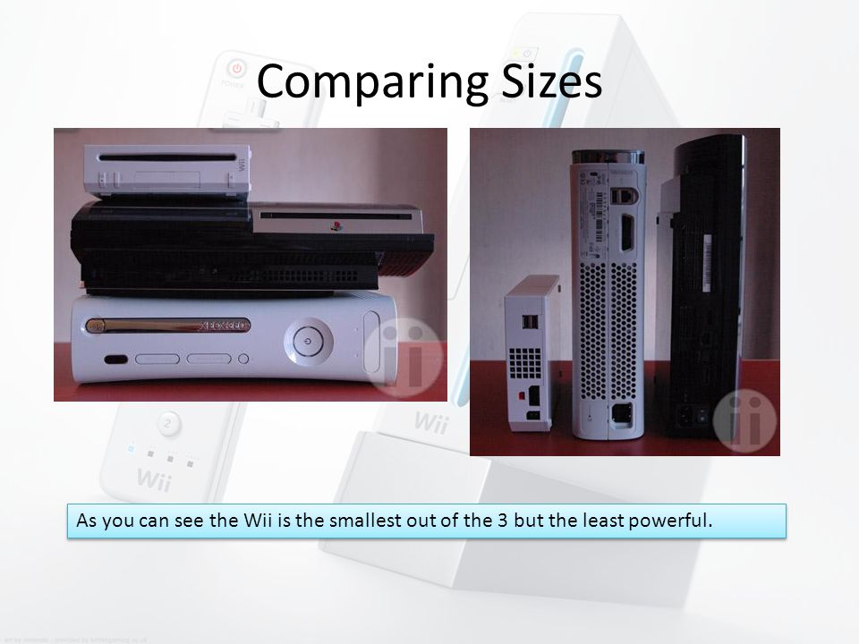 Comparing Sizes As you can see the Wii is the smallest out of the 3 but the least powerful.
