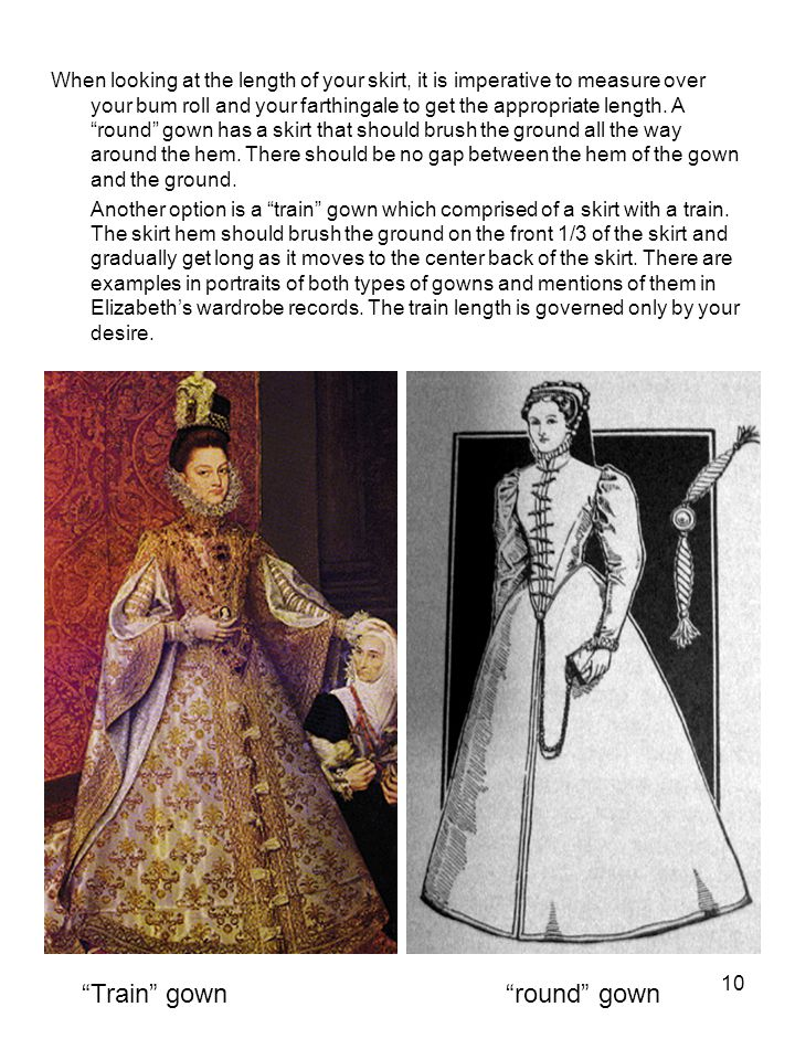 "10 When looking at the length of your skirt, it is imperative to measure over your bum roll and your farthingale to get the appropriate length. A ""rou"