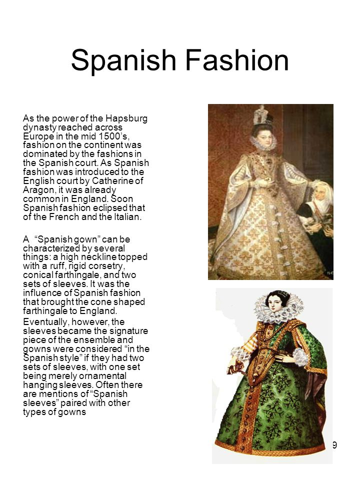 19 Spanish Fashion As the power of the Hapsburg dynasty reached across Europe in the mid 1500's, fashion on the continent was dominated by the fashion