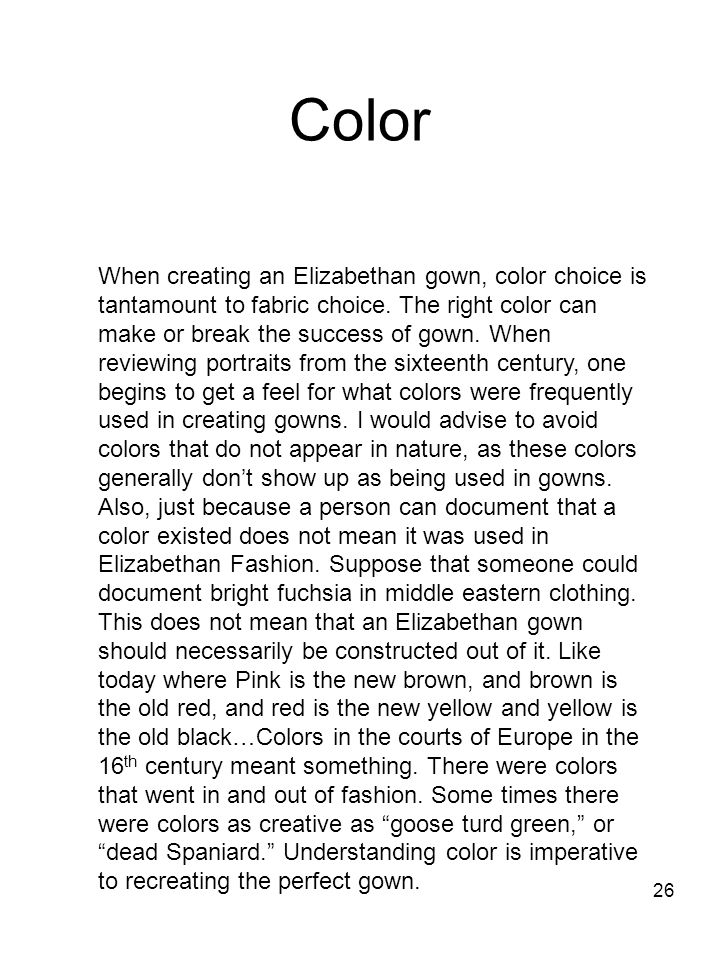 26 Color When creating an Elizabethan gown, color choice is tantamount to fabric choice. The right color can make or break the success of gown. When r