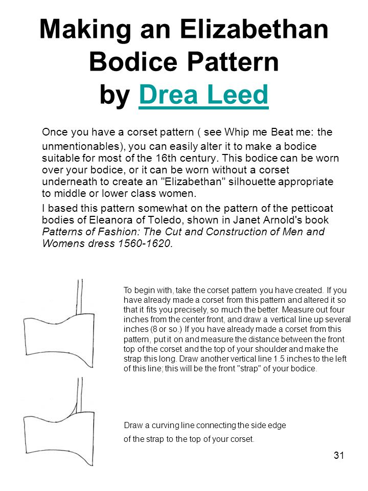 31 Making an Elizabethan Bodice Pattern by Drea LeedDrea Leed Once you have a corset pattern ( see Whip me Beat me: the unmentionables), you can easily alter it to make a bodice suitable for most of the 16th century.