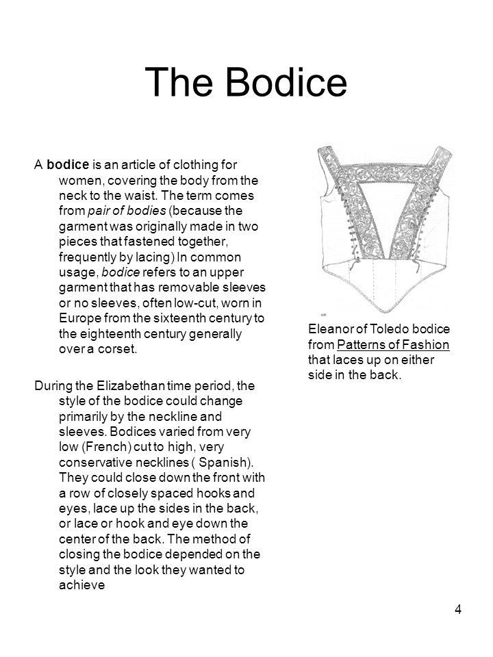 4 The Bodice A bodice is an article of clothing for women, covering the body from the neck to the waist. The term comes from pair of bodies (because t