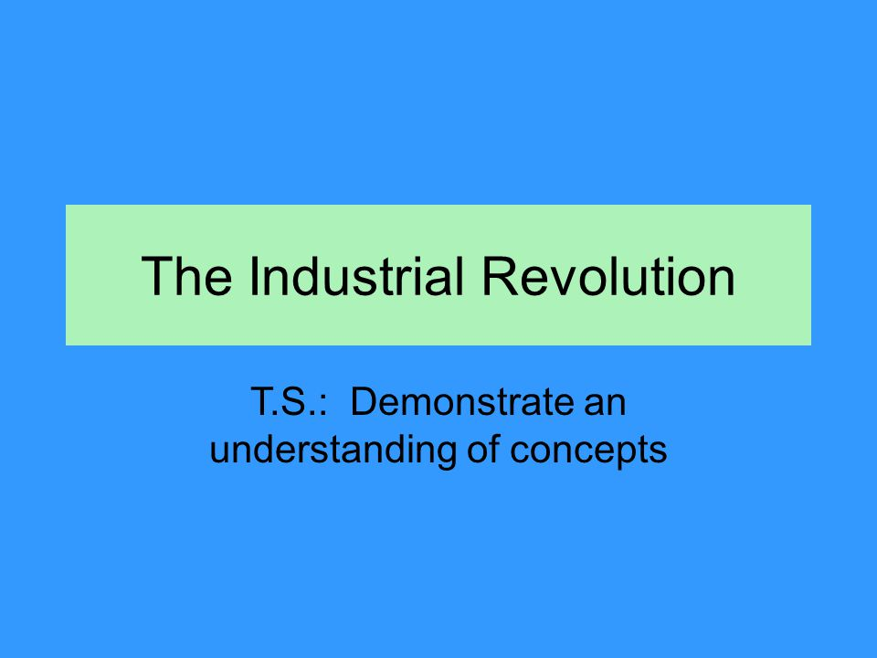 The Industrial Revolution T.S.: Demonstrate an understanding of concepts