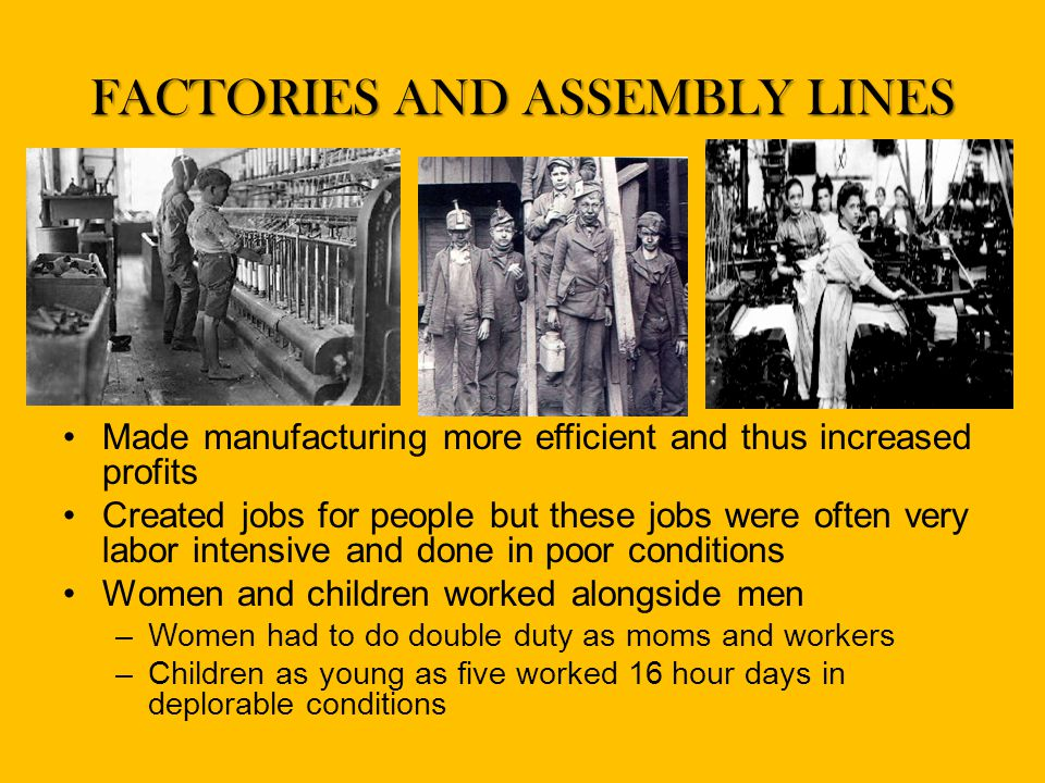 FACTORIES AND ASSEMBLY LINES Made manufacturing more efficient and thus increased profits Created jobs for people but these jobs were often very labor