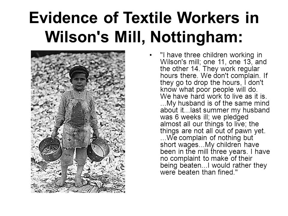 Evidence of Textile Workers in Wilson s Mill, Nottingham: I have three children working in Wilson s mill; one 11, one 13, and the other 14.