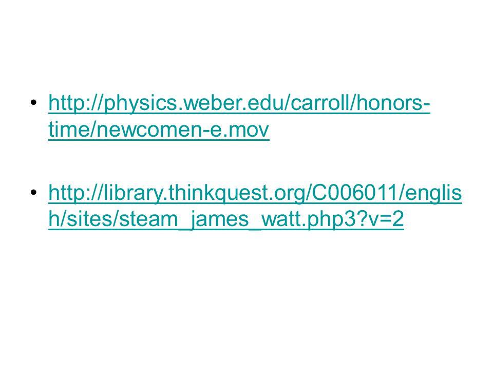 http://physics.weber.edu/carroll/honors- time/newcomen-e.movhttp://physics.weber.edu/carroll/honors- time/newcomen-e.mov http://library.thinkquest.org/C006011/englis h/sites/steam_james_watt.php3 v=2http://library.thinkquest.org/C006011/englis h/sites/steam_james_watt.php3 v=2