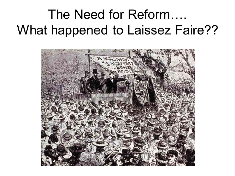 The Need for Reform…. What happened to Laissez Faire??