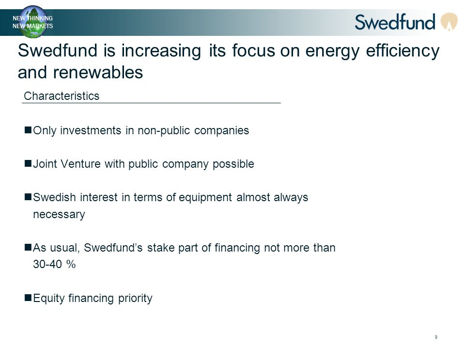 9 Swedfund is increasing its focus on energy efficiency and renewables Only investments in non-public companies Joint Venture with public company possible Swedish interest in terms of equipment almost always necessary As usual, Swedfund's stake part of financing not more than 30-40 % Equity financing priority Characteristics