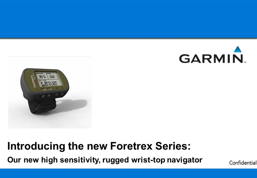 1 Confidential Introducing the new Foretrex Series: Our new high sensitivity, rugged wrist-top navigator
