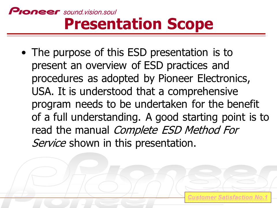 Customer Satisfaction No.1 Presentation Scope The purpose of this ESD presentation is to present an overview of ESD practices and procedures as adopted by Pioneer Electronics, USA.