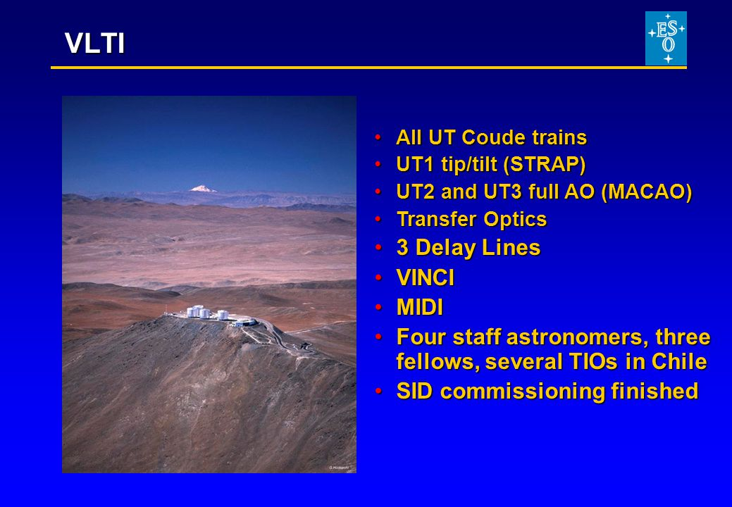 VLTI All UT Coude trainsAll UT Coude trains UT1 tip/tilt (STRAP)UT1 tip/tilt (STRAP) UT2 and UT3 full AO (MACAO)UT2 and UT3 full AO (MACAO) Transfer OpticsTransfer Optics 3 Delay Lines3 Delay Lines VINCIVINCI MIDIMIDI Four staff astronomers, three fellows, several TIOs in ChileFour staff astronomers, three fellows, several TIOs in Chile SID commissioning finishedSID commissioning finished