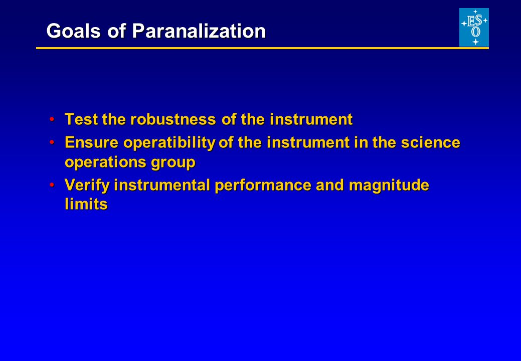 Goals of Paranalization Test the robustness of the instrumentTest the robustness of the instrument Ensure operatibility of the instrument in the science operations groupEnsure operatibility of the instrument in the science operations group Verify instrumental performance and magnitude limitsVerify instrumental performance and magnitude limits