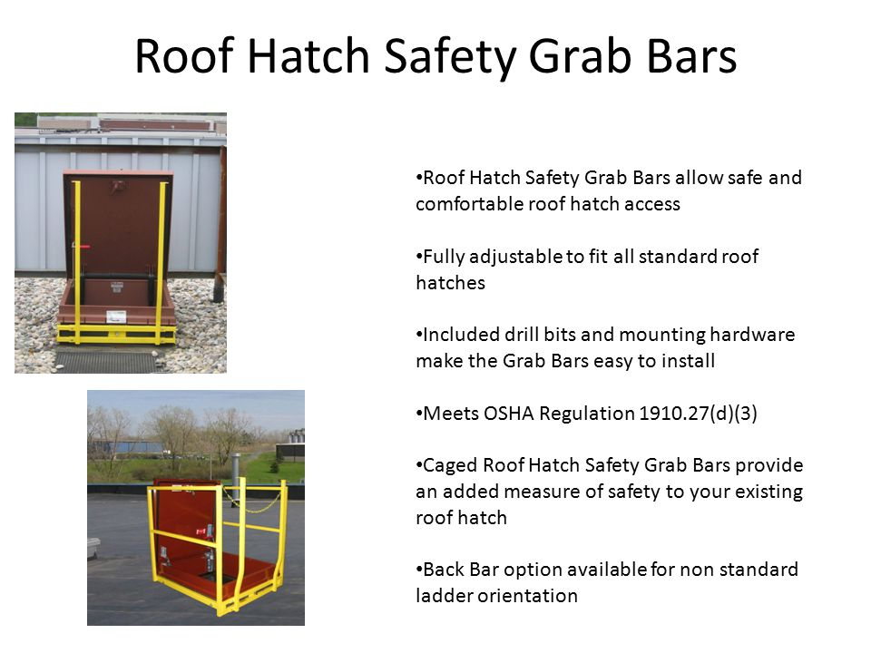 Roof Hatch Safety Grab Bars Roof Hatch Safety Grab Bars allow safe and comfortable roof hatch access Fully adjustable to fit all standard roof hatches Included drill bits and mounting hardware make the Grab Bars easy to install Meets OSHA Regulation 1910.27(d)(3) Caged Roof Hatch Safety Grab Bars provide an added measure of safety to your existing roof hatch Back Bar option available for non standard ladder orientation