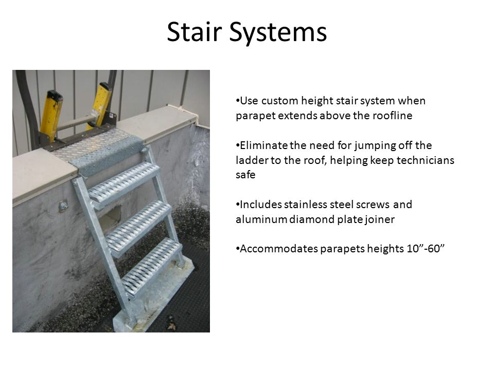 Stair Systems Use custom height stair system when parapet extends above the roofline Eliminate the need for jumping off the ladder to the roof, helping keep technicians safe Includes stainless steel screws and aluminum diamond plate joiner Accommodates parapets heights 10 -60
