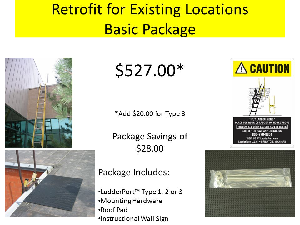 Retrofit for Existing Locations Basic Package $527.00* *Add $20.00 for Type 3 Package Savings of $28.00 Package Includes: LadderPort™ Type 1, 2 or 3 Mounting Hardware Roof Pad Instructional Wall Sign