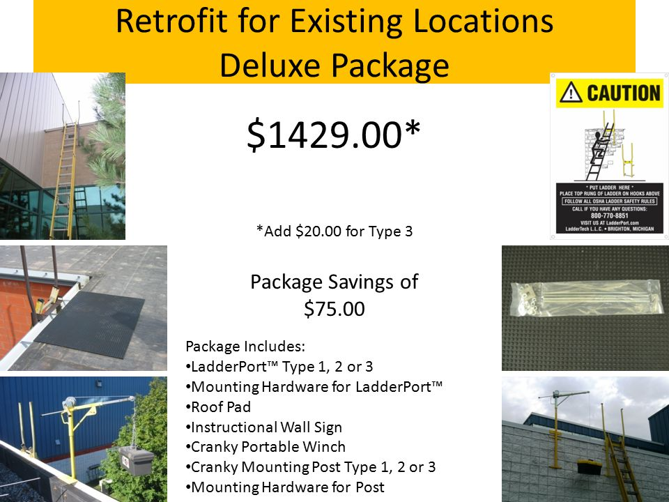 Retrofit for Existing Locations Deluxe Package Package Includes: LadderPort™ Type 1, 2 or 3 Mounting Hardware for LadderPort™ Roof Pad Instructional Wall Sign Cranky Portable Winch Cranky Mounting Post Type 1, 2 or 3 Mounting Hardware for Post $1429.00* *Add $20.00 for Type 3 Package Savings of $75.00