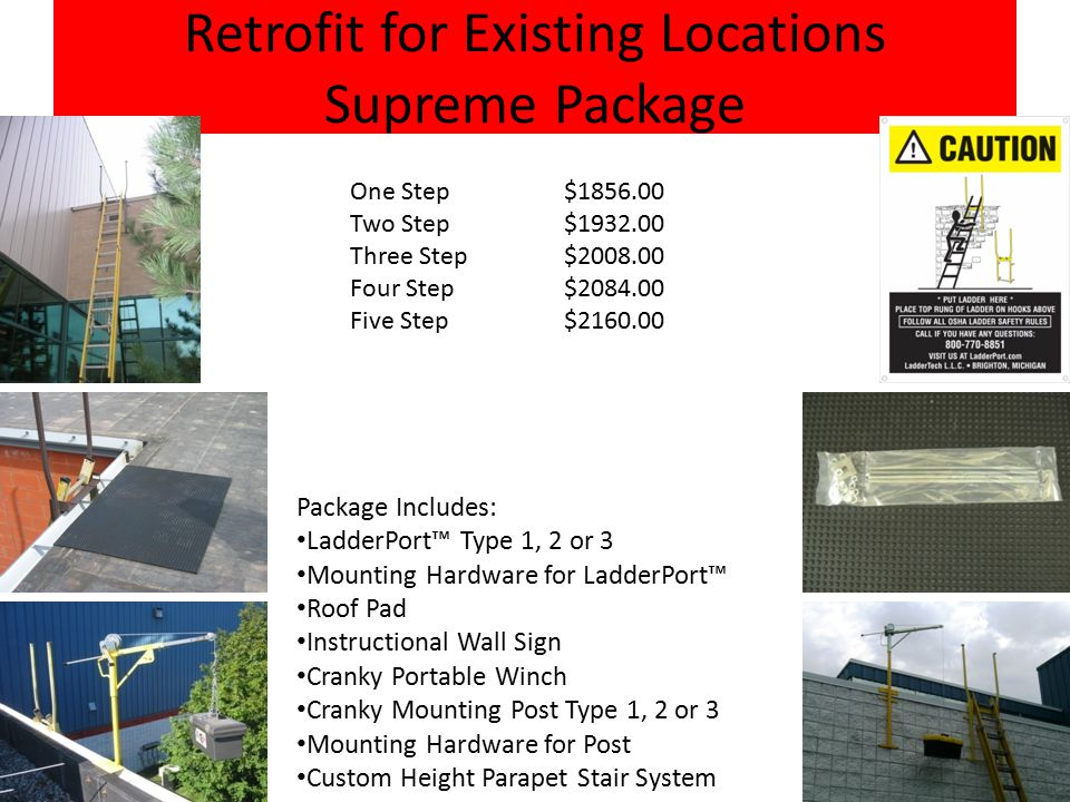 Retrofit for Existing Locations Supreme Package Package Includes: LadderPort™ Type 1, 2 or 3 Mounting Hardware for LadderPort™ Roof Pad Instructional Wall Sign Cranky Portable Winch Cranky Mounting Post Type 1, 2 or 3 Mounting Hardware for Post Custom Height Parapet Stair System One Step $1856.00 Two Step $1932.00 Three Step $2008.00 Four Step $2084.00 Five Step $2160.00